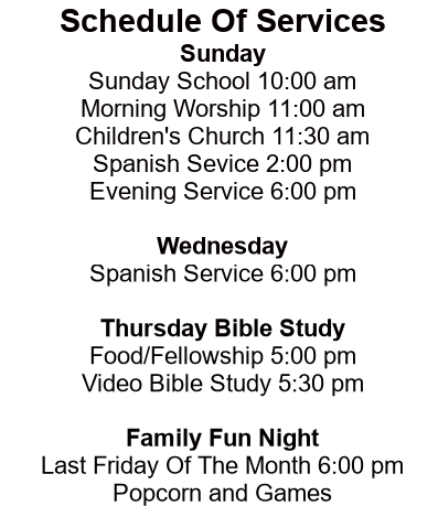 SCHEDULE of SERVICES  Sunday: Sunday School 	            9:00 am Morning Worship 	10:00 am Children's Church 	11:00 am ........(nursery available)........          Sunday Evening 	            6:00 pm 	 Thursday: Bible Study              6:00 pm  1st Sunday: Pot Luck Dinner  12:00 pm 2nd Saturday: Men's Brkfst.      9:00 am 2nd Saturday: Wom.Fellow      1:00 pm 3rd Friday: Fell./Fun Night        6:00 pm